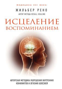 Исцеление воспоминанием. Авторская методика разрешения внутренних конфликтов и лечения болезней